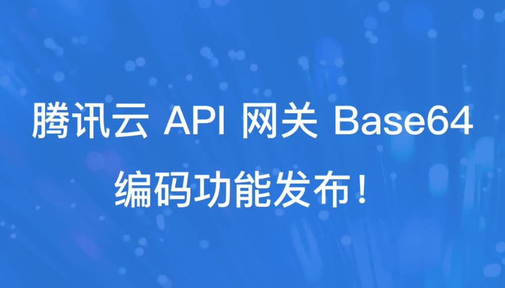 支持二进制文件直接上传至云函数!腾讯云 API 网关发布 Base64 编码功能!