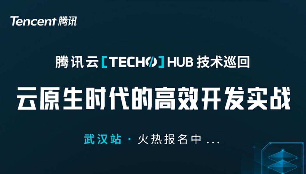 腾讯云 Techo 云原生技术城市巡回,武汉站开启火热报名!